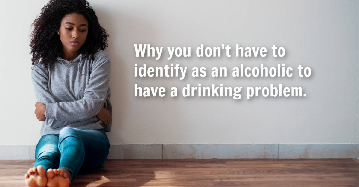 you don't have to identify as an alcoholic to have a drinking problem